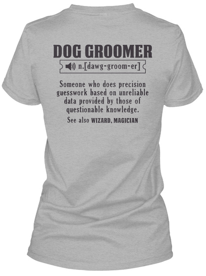 Dog Groomer (N.Dawg Groom Er) Some One Who Does Precision Guess Work Based On Unreliable Data Provided By Those Of... Sport Grey T-Shirt Back