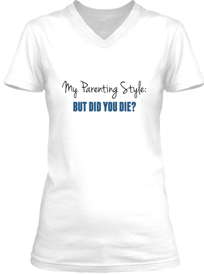 My Parenting Style: But Did You Die? White T-Shirt Front