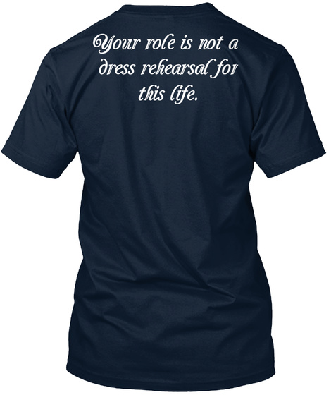 Your Role Is Not A Dress Rehearsal For This Life New Navy T-Shirt Back