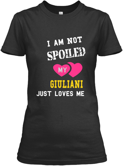 I Am Not Spoiled My Giuliani Just Loves Me Black T-Shirt Front