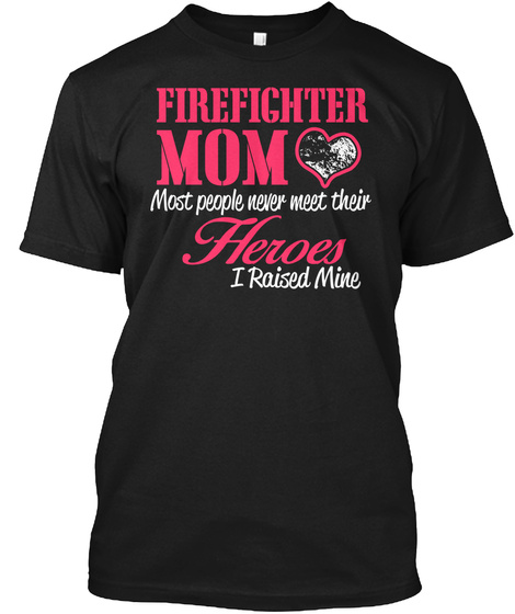 Firefighter Mom Most People Never Meet Their Heroes I Raised Mine  Black T-Shirt Front