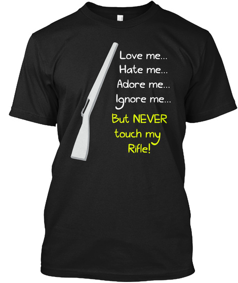 Love Me...  Hate Me...  Adore Me...  Ignore Me...  But Never Touch My Rifle! Black T-Shirt Front
