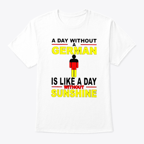 A German Is Like A Day Without Sunshine White T-Shirt Front