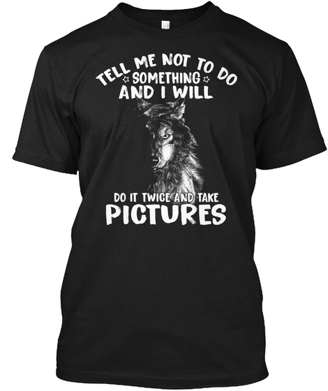 Tell Me Not To Do Something I Wolf Shirt Black T-Shirt Front