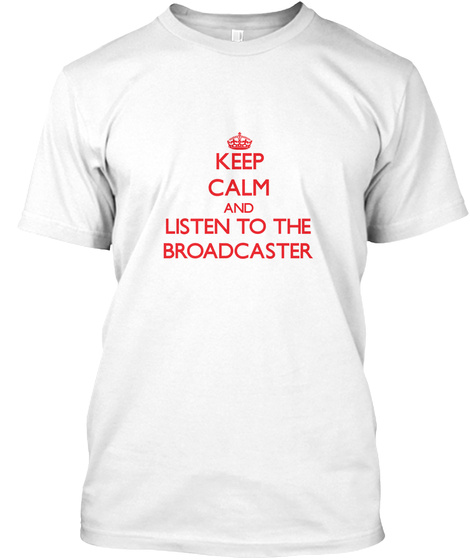 Keep Calm And Listen To The Broadcaster White T-Shirt Front