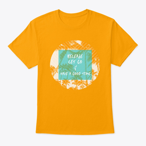 Release, Let Go And Have A Good Time Gold T-Shirt Front
