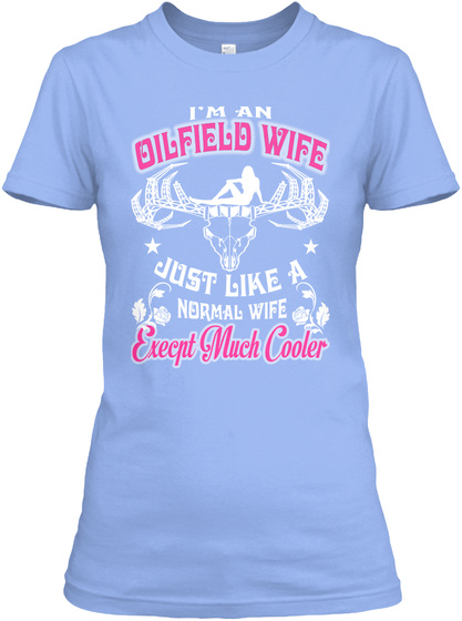 I'm An Oilfield Wife Just Like A Normal Wife Except Much Cooler Light Blue T-Shirt Front