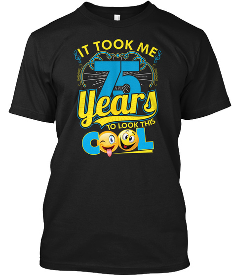 It Took Me 75 Years To Look This Cool Black T-Shirt Front