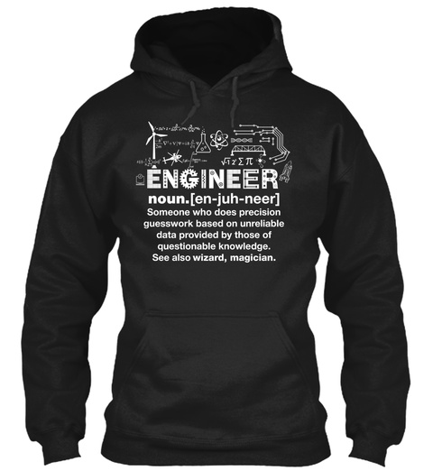 Engineer Noun.En Juh Neer Someone Who Does Precision Based On Unreliable Data Provided By Those Of Questionable... Black T-Shirt Front