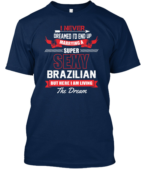 I Never Dreamed I'd Up Marrying A Super Sexy Brazilian But Here I Am Living The Dream Navy T-Shirt Front