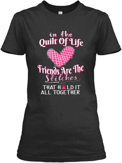 In The Quilt Of Life Friends Are The Stitches That Hold It All Together Black T-Shirt Front