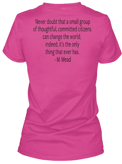 Never Doibt That A Small Group Of Thoughtful Comitted Citizens Can Change The World Indeed Its The Only Thing That... Berry T-Shirt Back