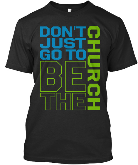 Don't Just Go To Church Be The Black T-Shirt Front