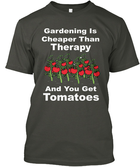 Gardening Is Cheaper Than Therapy And You Get Tomatoes Smoke Gray T-Shirt Front