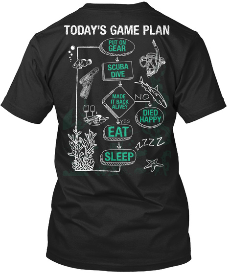 Today's Game Plan Put On Gear Scuba Dive Made It Back Alive No Died Happy Yes Eat Sleep Black T-Shirt Back