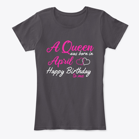 A Queen Was Born In April Happy Birthday Heathered Charcoal  T-Shirt Front