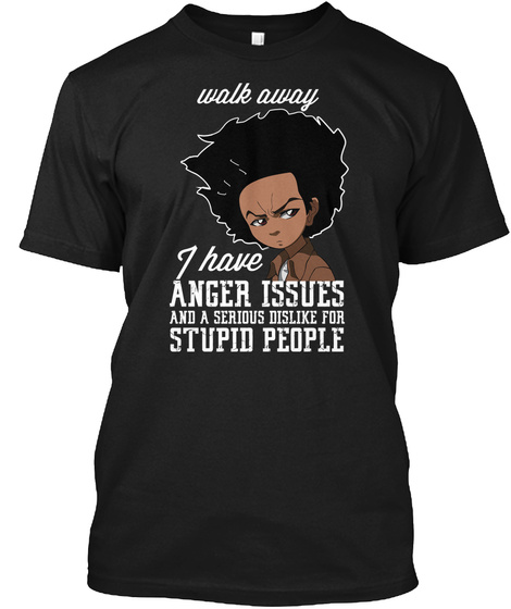 Walk Away I Have Anger Issues And A Serious Dislike For Stupid People Black T-Shirt Front
