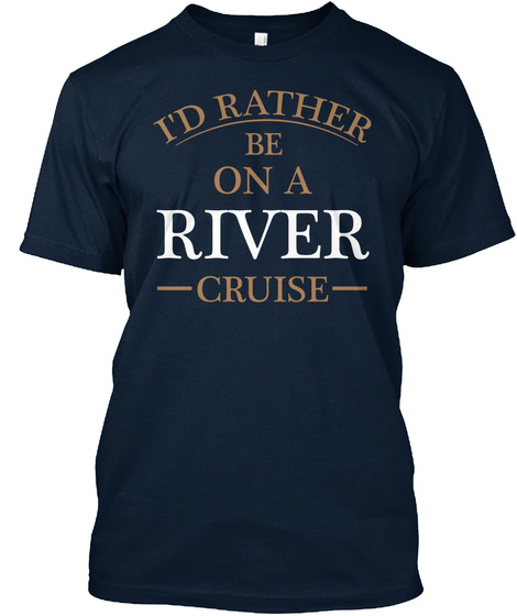 I'd Rather Be On A River Cruise T Shirt New Navy T-Shirt Front