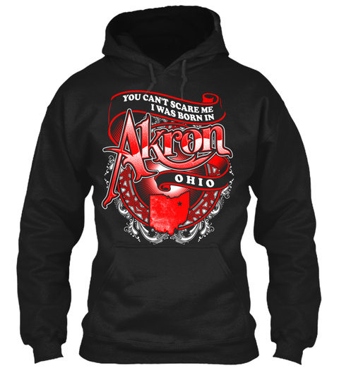 You Can't Scare Me I Was Born In Akron Ohio Black Sweatshirt Front