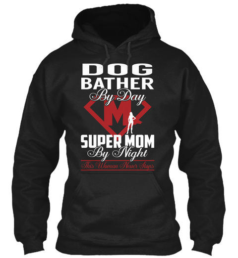 Dog Bather By Day M Super Mom By Night This Woman Never Stops Black T-Shirt Front