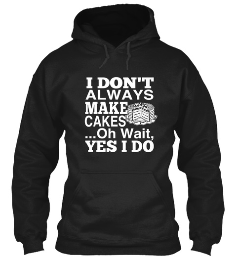 I Dont Always Make Cakes ...Oh Wait Yes I Do Black Sweatshirt Front