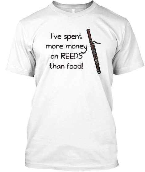 I've Spent More Money On Reeds Than Food! White T-Shirt Front
