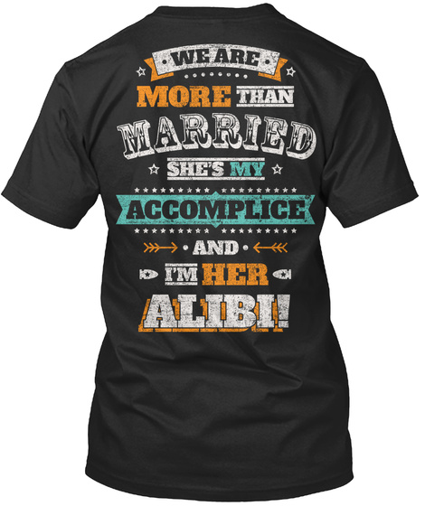 We Are More Than Married She's My Accomplice And I'm Her Alibi Black T-Shirt Back