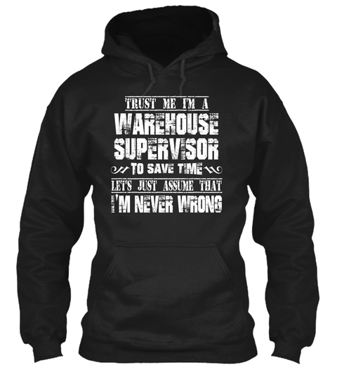 Trust Me I'm A Warehouse Supervisor To Save Time Let's Just Assume That I'm Never Wrong Black T-Shirt Front