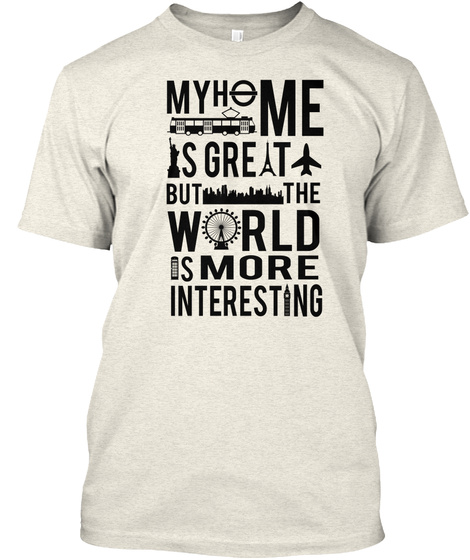 My Home Is Great But The World Is More Intersting Oatmeal T-Shirt Front