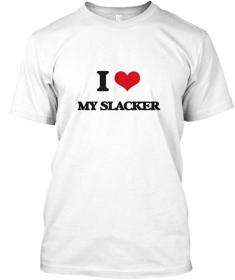 I Love My Slacker White T-Shirt Front