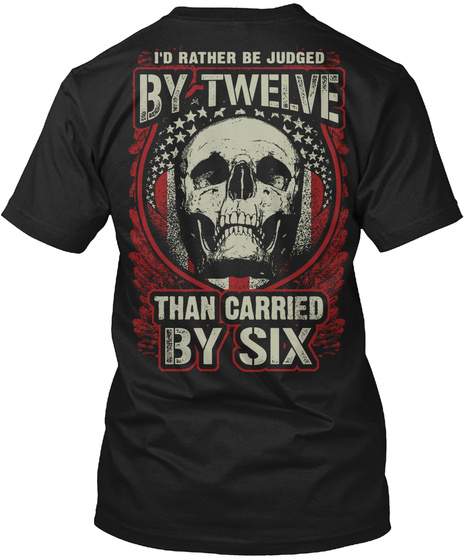 I'd Rather Be Judged By Twelve Than Carried By Six Black T-Shirt Back