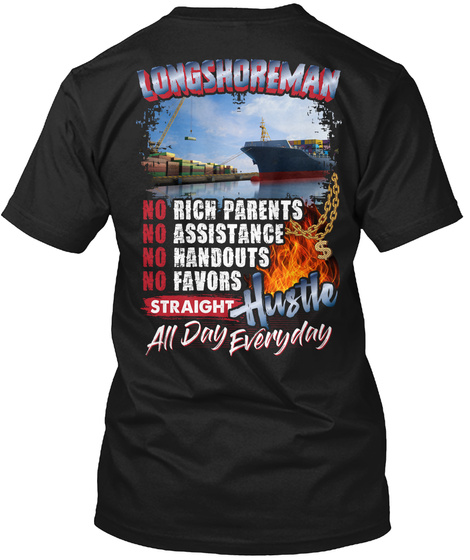 Longshoreman No Rich Parents No Assistance No Handouts No Favors Straight Hustle All Day Everyday Black T-Shirt Back