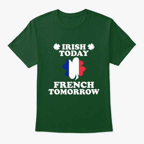 Irish Today French Tomorrow T Shirt Deep Forest T-Shirt Front