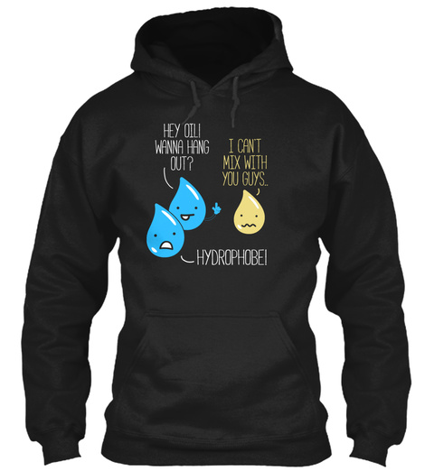 Hey Oil Wanna Hang Out I Can't Mix With You Guys.. Hydrophobei Black Sweatshirt Front