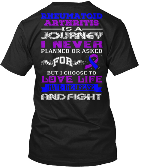 Rheumatoid Arthritis Is A Journey I Never Planned Or Asked For But I Choose To Love Life Hate The Disease And Fight Black T-Shirt Back