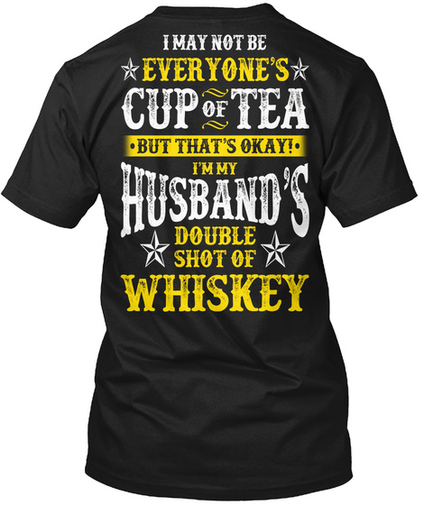 I May Not Be Everyone's Cup Of Tea But That's Okay! I'm My Husband's Double Shot Of Whiskey Black T-Shirt Back