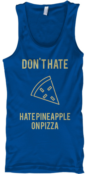 Don't Hate Hate Pineapple On Pizza Royal Tank Top Front