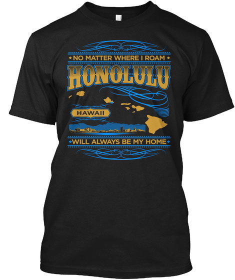 No Matter Where I Roam Honolulu Hawaii Will Always Be My Home Black T-Shirt Front