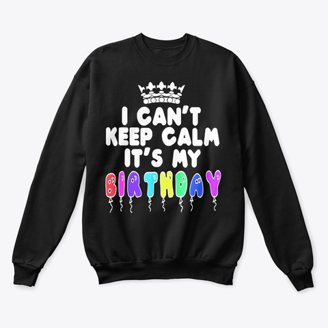 I Can't Keep Calm It's My Birthday Shirt Black T-Shirt Front