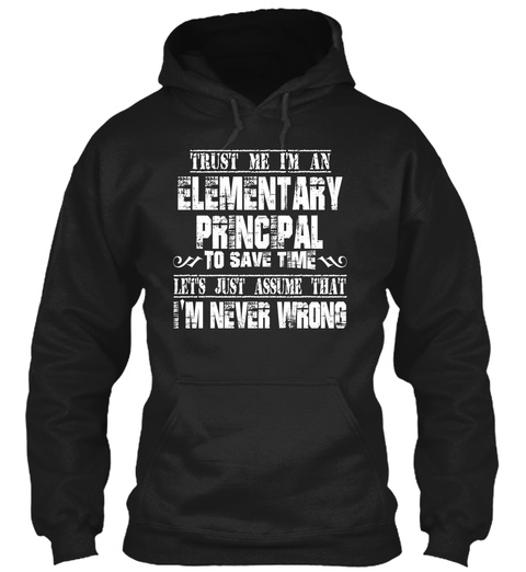 Trust Me I'm An Elementary Principal To Save Time Let's Just Assume That I'm Never Wrong Black T-Shirt Front