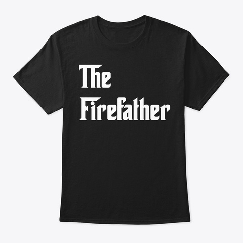 The Firefather Firefighter Shirt Black T-Shirt Front