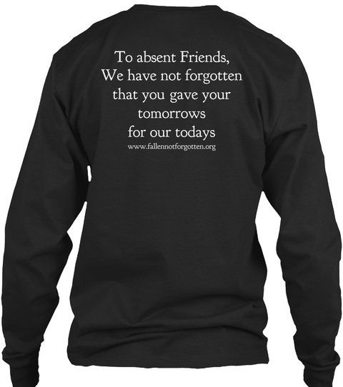 To Absent Friends We Have Not Forgotten That You Gave Your Tomorrows For Our Todays Www.Fallenbot Forgotten.Org Black T-Shirt Back