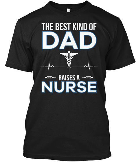 The Best Kind Of Dad Raises A Nurse Black T-Shirt Front