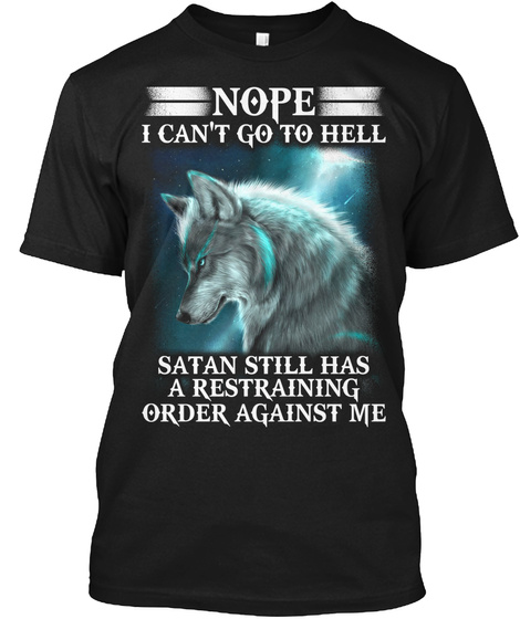 Nope I Can't Go To Hell Satan Still Has A Restraining Order Against Me Black T-Shirt Front