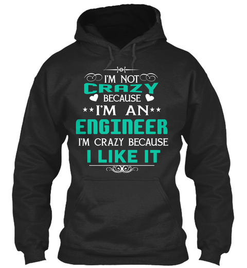I'm Not Crazy Because I'm An Engineer I'm Crazy Because I Like It Jet Black T-Shirt Front