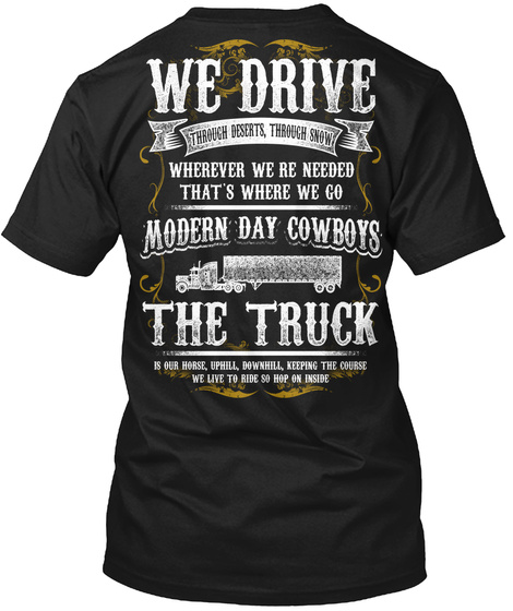 Trucker We Drive Through Desserts,Through Snow Wherever We Re Needed That's Where We Go Modern Day Cowboys The Truck... Black T-Shirt Back