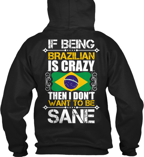 If Being Brazilian Is Crazy Then I Don't Want To Be Sane Black T-Shirt Back