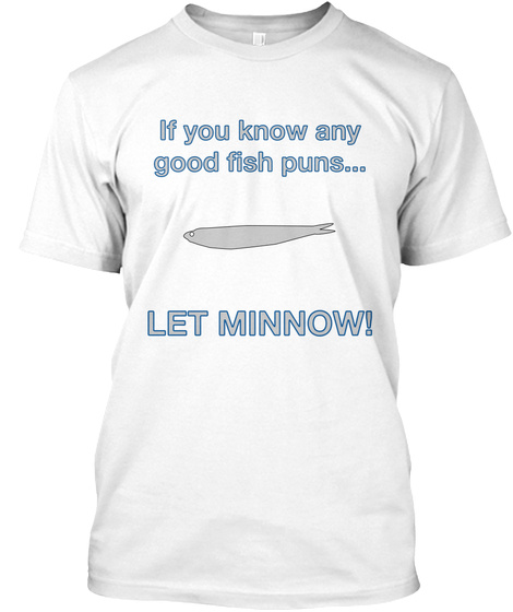 If You Know Any Good Fish Puns... Let Minnow! White T-Shirt Front