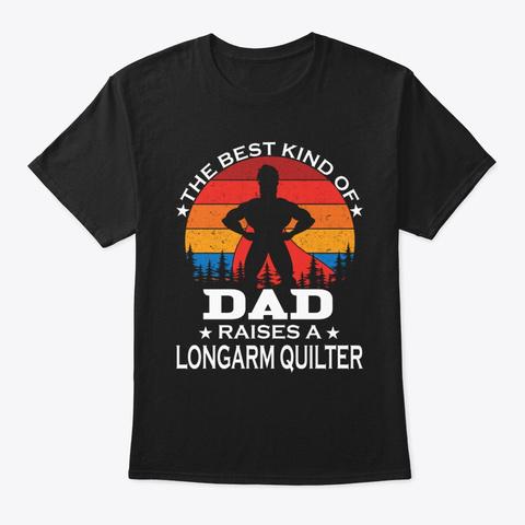 Dad Raises Longarm Quilter Black T-Shirt Front