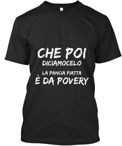 Che Poi Diciamocelo La Pancia Piatta è Da Povery Black T-Shirt Front